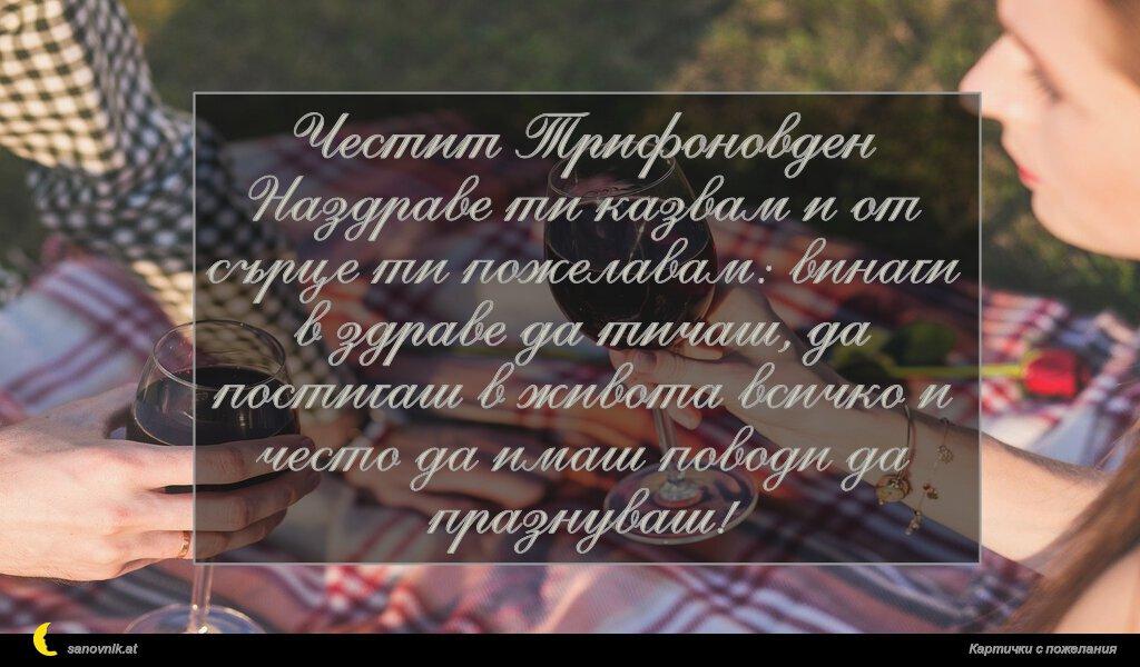 Честит Трифоновден Наздраве ти казвам и от сърце ти пожелавам: винаги в здраве да тичаш, да постигаш в живота всичко и често да имаш поводи да празнуваш!