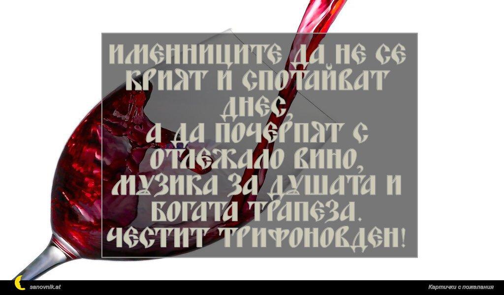 Именниците да не се крият и спотайват днес, а да почерпят с отлежало вино, музика за душата и богата трапеза. Честит Трифоновден!