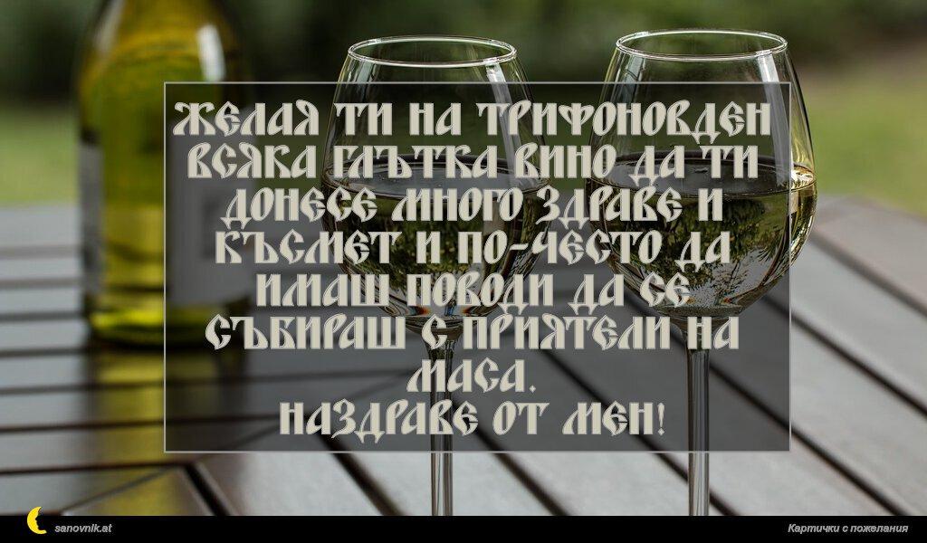 Желая ти на Трифоновден всяка глътка вино да ти донесе много здраве и късмет и по-често да имаш поводи да се събираш с приятели на маса. Наздраве от мен!