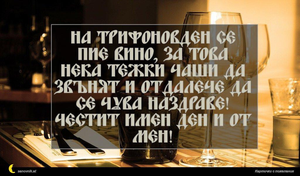 На Трифоновден се пие вино, за това нека тежки чаши да звънят и отдалече да се чува Наздраве! Честит имен ден и от мен!
