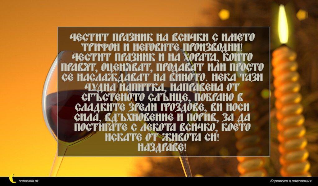 Честит празник на всички с името Трифон и неговите производни! Честит празник и на хората, които правят, оценяват, продават или просто се наслаждават на виното. Нека тази чудна напитка, направена от сгъстеното слънце, побрано в сладките зрели гроздове, ви носи сила, вдъхновение и порив, за да постигате с лекота всичко, което искате от живота си! Наздраве!