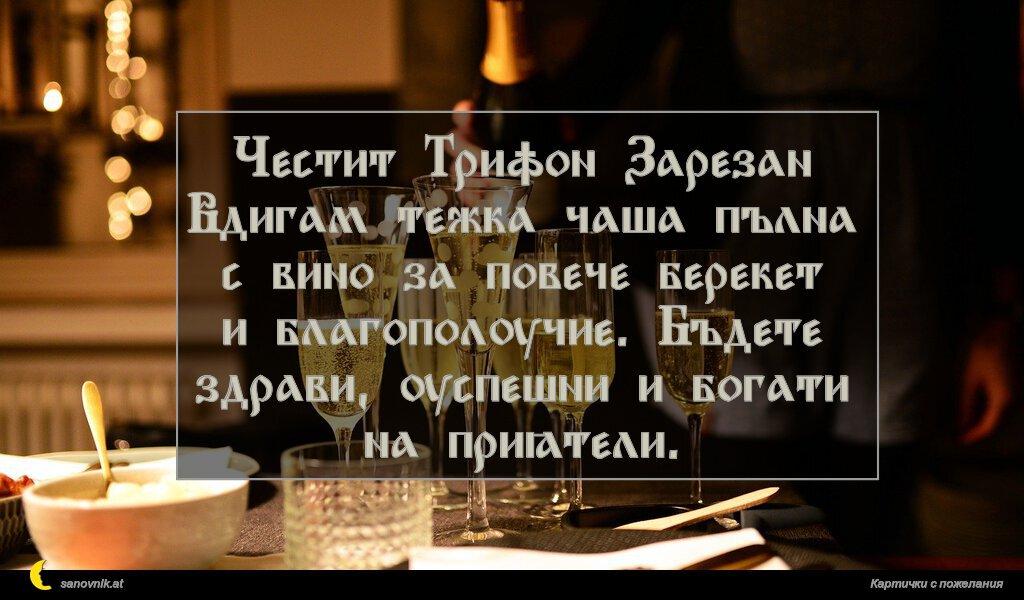 Честит Трифон Зарезан Вдигам тежка чаша пълна с вино за повече берекет и благополучие. Бъдете здрави, успешни и богати на приятели.