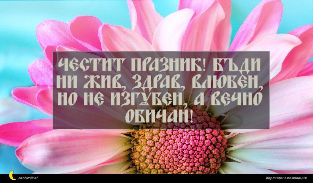 Честит празник! Бъди ни жив, здрав, влюбен, но не изгубен, а вечно обичан!