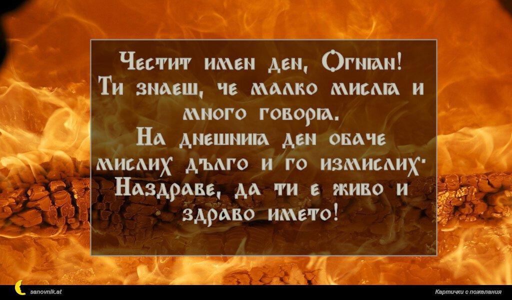 Честит имен ден, Огнян! Ти знаеш, че малко мисля и много говоря. На днешния ден обаче мислих дълго и го измислих: Наздраве, да ти е живо и здраво името!