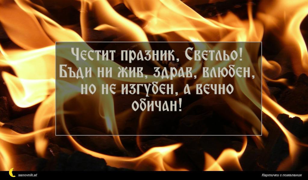 Честит празник, Светльо! Бъди ни жив, здрав, влюбен, но не изгубен, а вечно обичан!