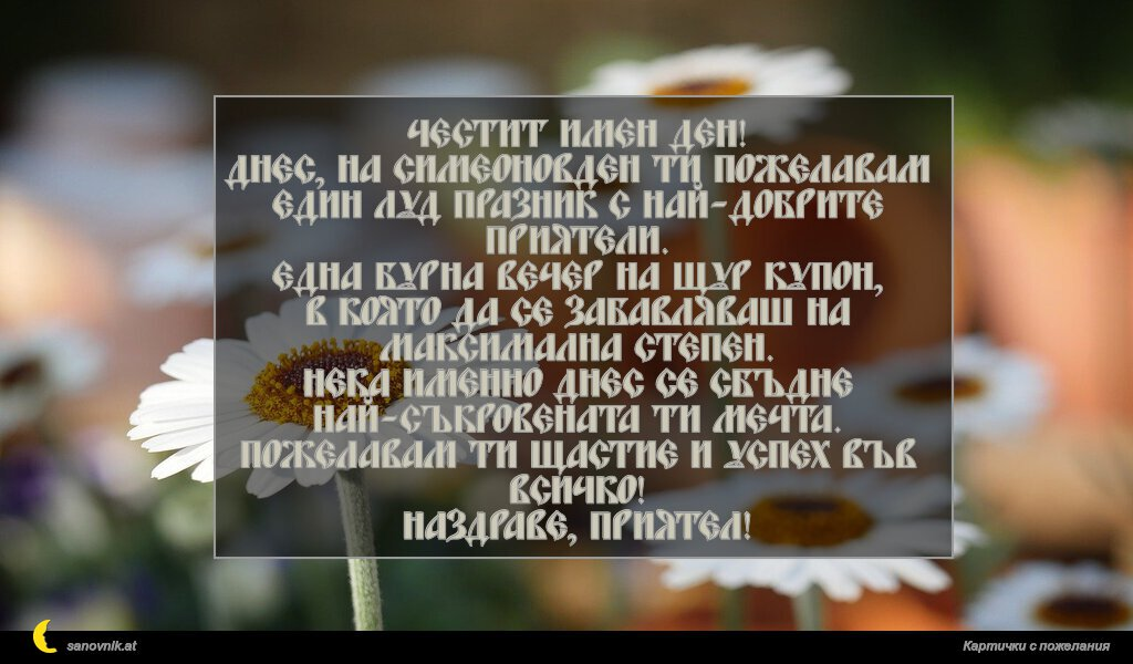 Честит имен ден! Днес, на Симеоновден ти пожелавам един луд празник с най-добрите приятели. Една бурна вечер на щур купон, в която да се забавляваш на максимална степен. Нека именно днес се сбъдне най-съкровената ти мечта. Пожелавам ти щастие и успех във всичко! Наздраве, приятел!