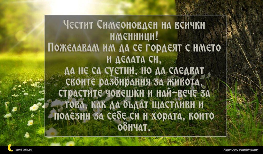 Честит Симеоновден на всички именници! Пожелавам им да се гордеят с името и делата си, да не са суетни, но да следват своите разбирания за живота, страстите човешки и най-вече за това, как да бъдат щастливи и полезни за себе си и хората, които обичат.