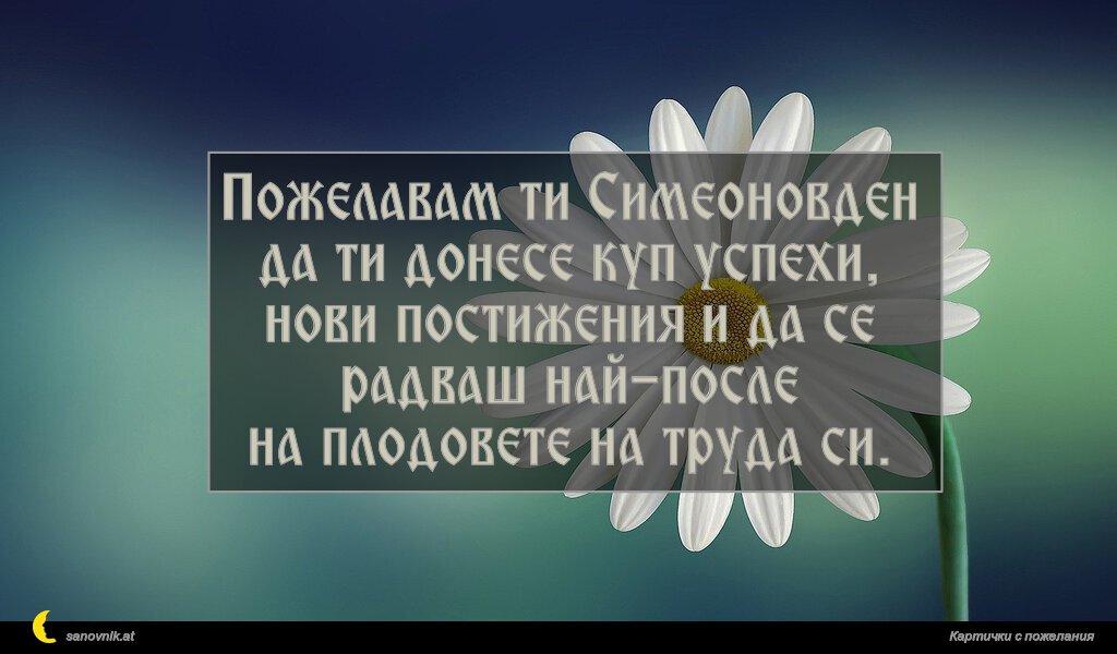 Пожелавам ти Симеоновден да ти донесе куп успехи, нови постижения и да се радваш най-после на плодовете на труда си.