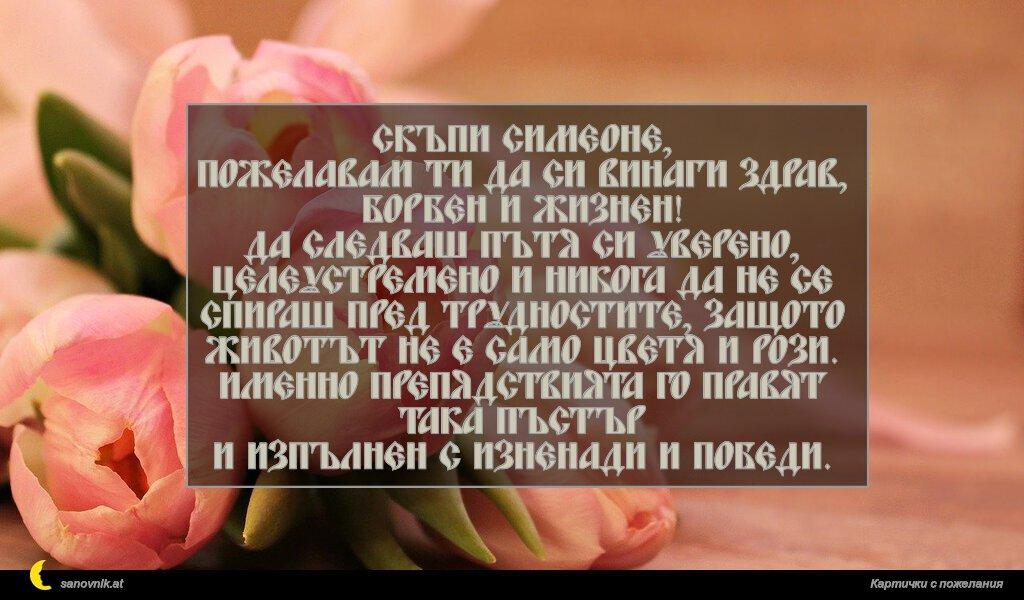 Скъпи Симеоне, пожелавам ти да си винаги здрав, борбен и жизнен! Да следваш пътя си уверено, целеустремено и никога да не се спираш пред трудностите, защото животът не е само цветя и рози. Именно препядствията го правят така пъстър и изпълнен с изненади и победи.