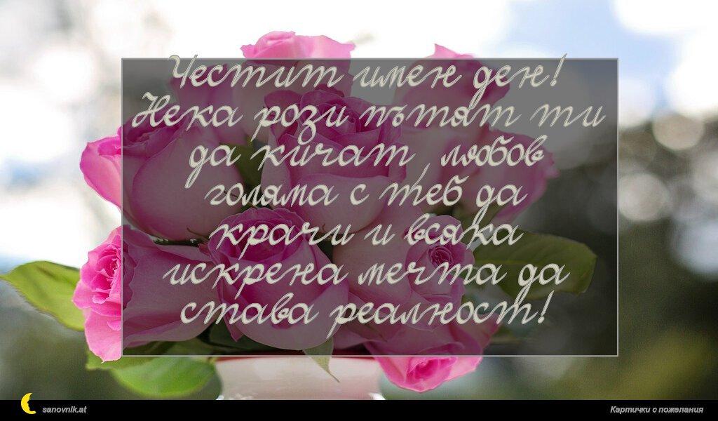 Честит имен ден! Нека рози пътят ти да кичат, любов голяма с теб да крачи и всяка искрена мечта да става реалност!