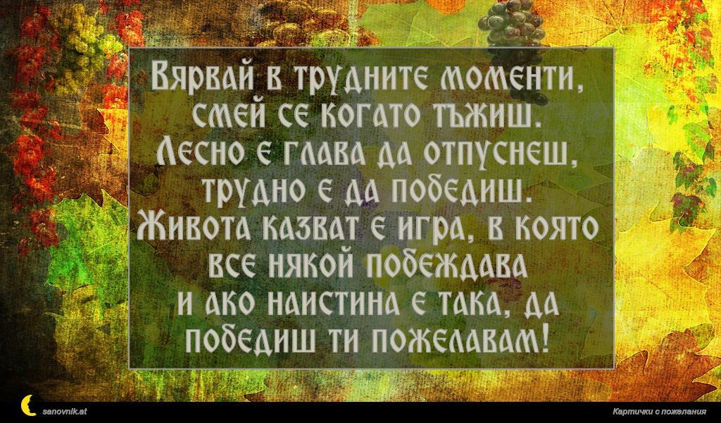 Вярвай в трудните моменти, смей се когато тъжиш. Лесно е глава да отпуснеш, трудно е да победиш. Живота казват е игра, в която все някой побеждава и ако наистина е така, да победиш ти пожелавам!
