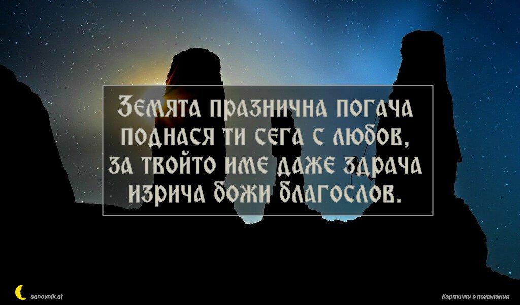 Земята празнична погача поднася ти сега с любов, за твойто име даже здрача изрича божи благослов.