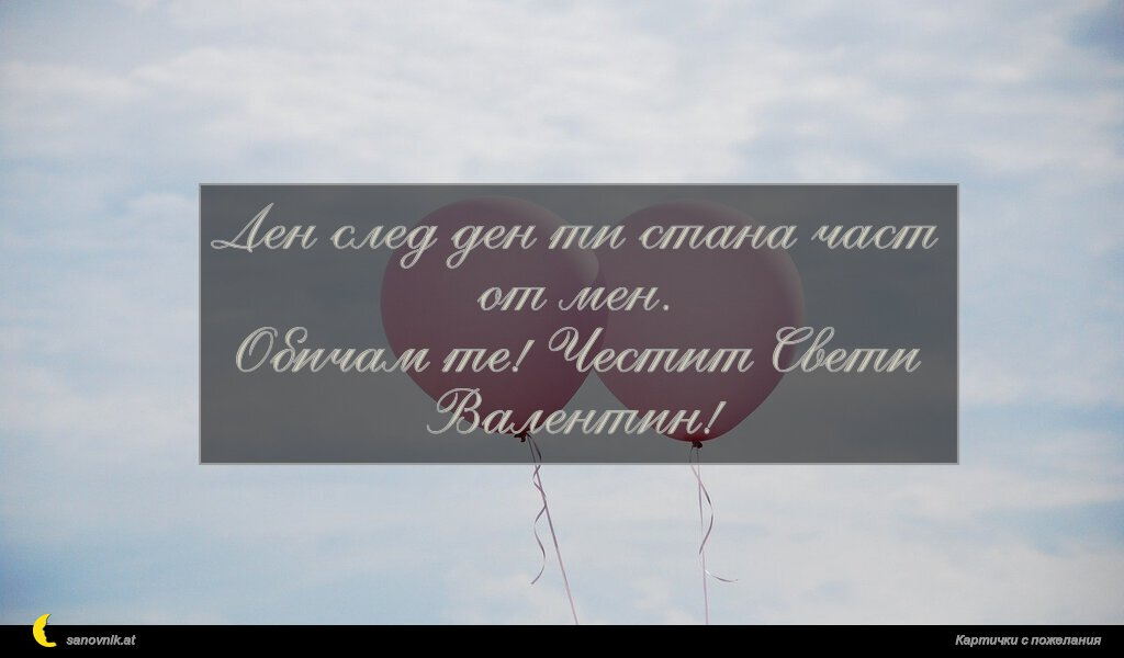 Ден след ден ти стана част от мен. Обичам те! Честит Свети Валентин!