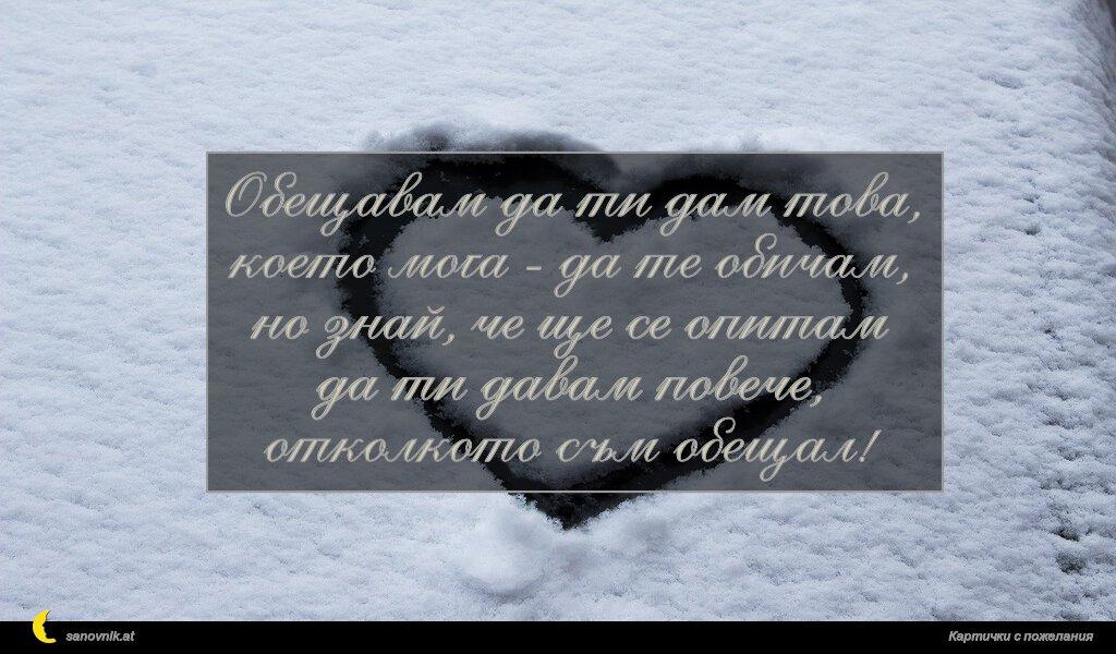 Обещавам да ти дам това, което мога - да те обичам, но знай, че ще се опитам да ти давам повече, отколкото съм обещал!