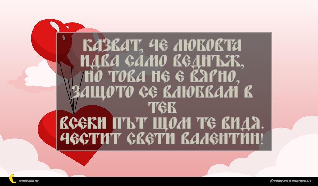 Казват, че любовта идва само веднъж, но това не е вярно, защото се влюбвам в теб всеки път щом те видя. Честит Свети Валентин!