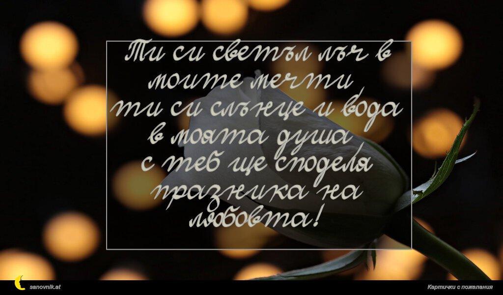 Ти си светъл лъч в моите мечти, ти си слънце и вода в моята душа, с теб ще споделя празника на любовта!