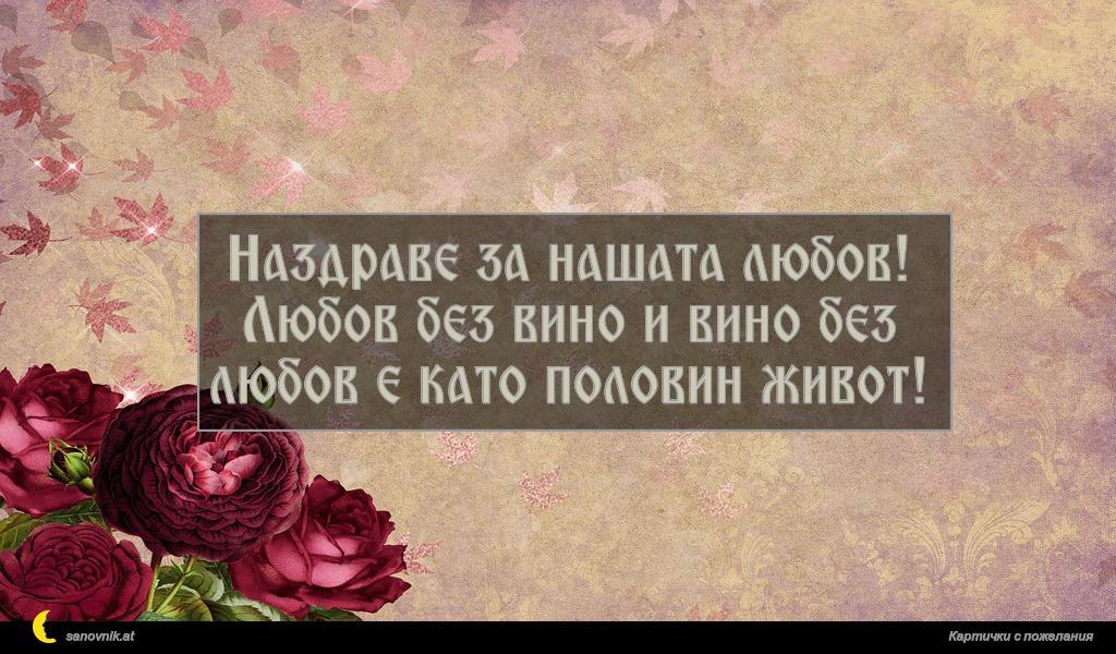 Наздраве за нашата любов! Любов без вино и вино без любов е като половин живот!