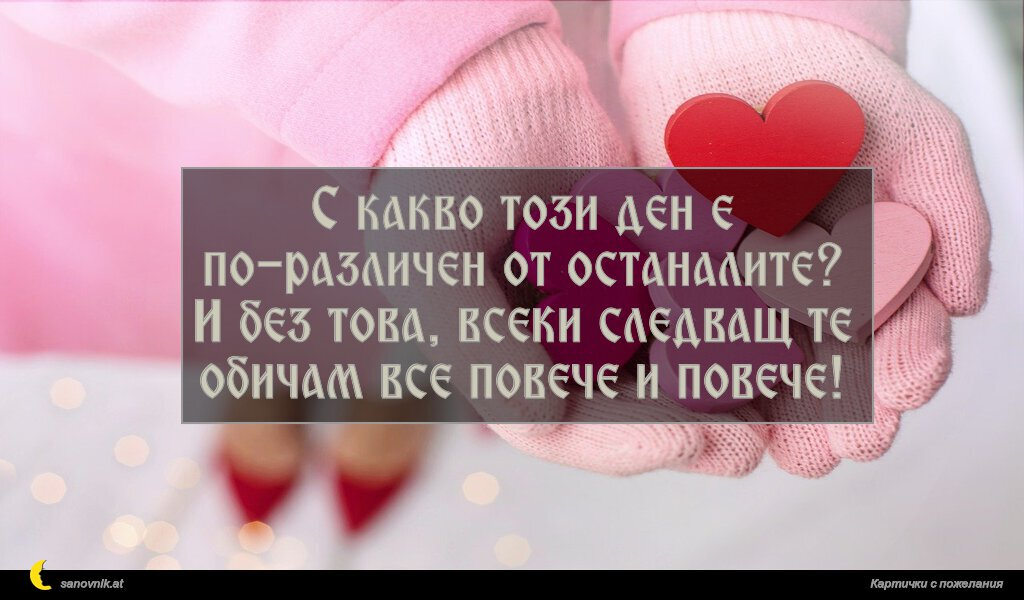 С какво този ден е по-различен от останалите? И без това, всеки следващ те обичам все повече и повече!