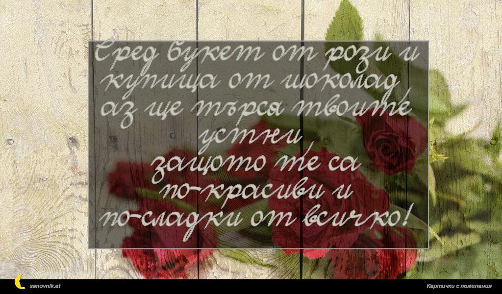 Сред букет от рози и купища от шоколад, аз ще търся твоите устни, защото те са по-красиви и по-сладки от всичко!