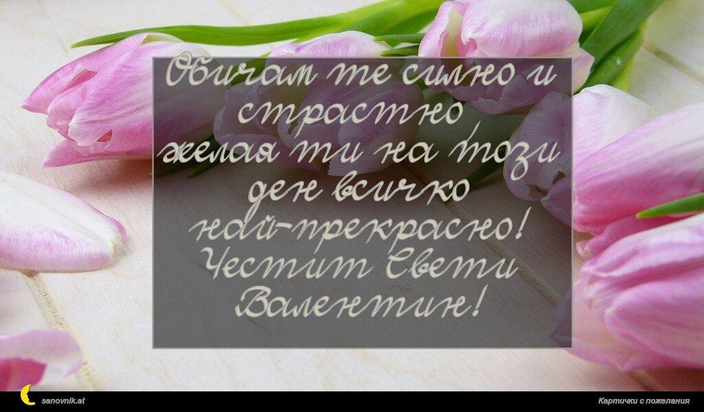 Обичам те силно и страстно, желая ти на този ден всичко най-прекрасно! Честит Свети Валентин!