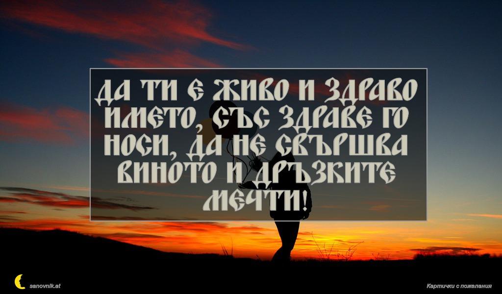Да ти е живо и здраво името, със здраве го носи, да не свършва виното и дръзките мечти!
