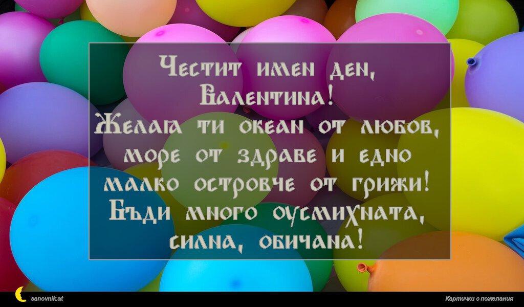Честит имен ден, Валентина! Желая ти океан от любов, море от здраве и едно малко островче от грижи! Бъди много усмихната, силна, обичана!