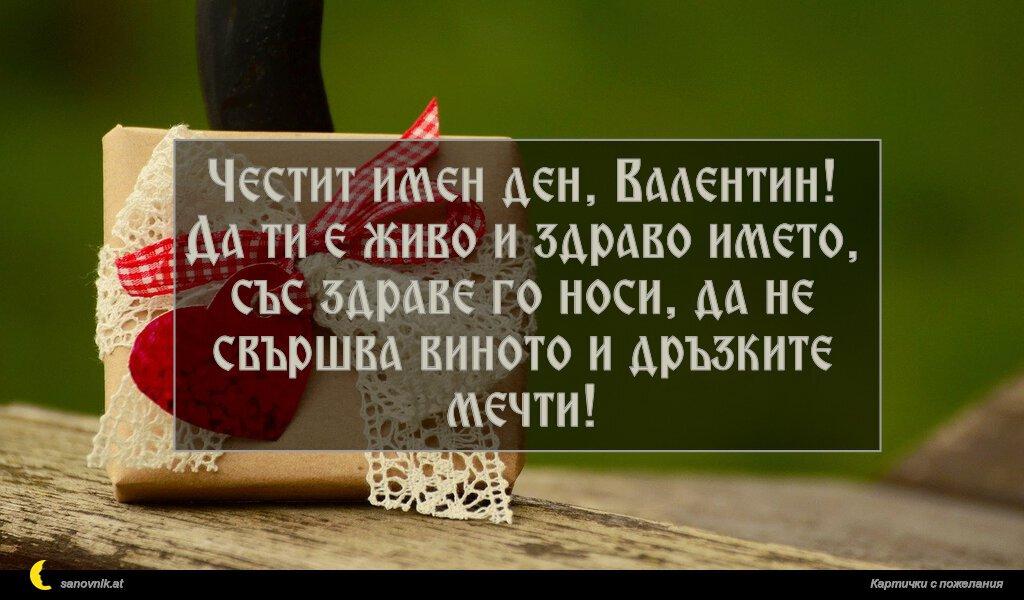Честит имен ден, Валентин! Да ти е живо и здраво името, със здраве го носи, да не свършва виното и дръзките мечти!