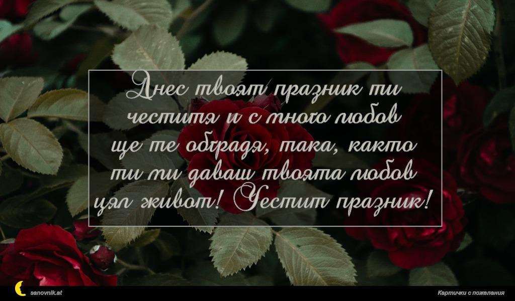 Днес твоят празник ти честитя и с много любов ще те обградя, така, както ти ми даваш твоята любов цял живот! Честит празник!