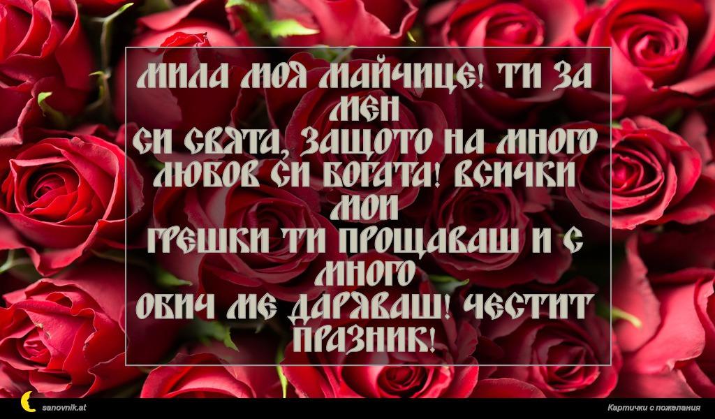 Мила моя майчице! Ти за мен си свята, защото на много любов си богата! Всички мои грешки ти прощаваш и с много обич ме даряваш! Честит празник!