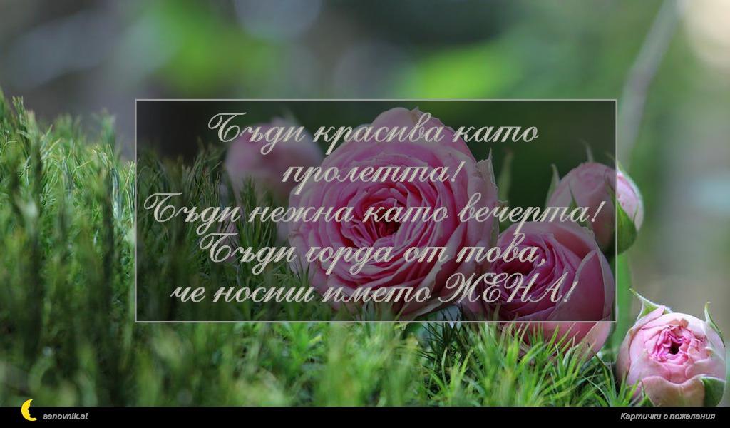 Бъди красива като пролетта! Бъди нежна като вечерта! Бъди горда от това, че носиш името ЖЕНА!