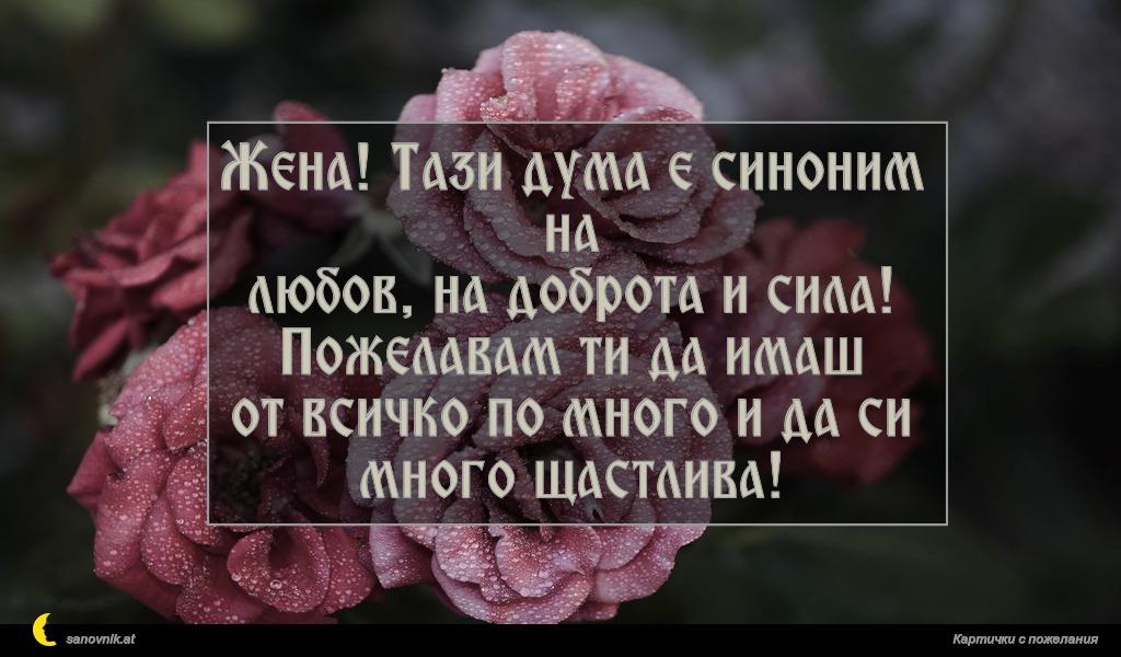 Жена! Тази дума е синоним на любов, на доброта и сила! Пожелавам ти да имаш от всичко по много и да си много щастлива!