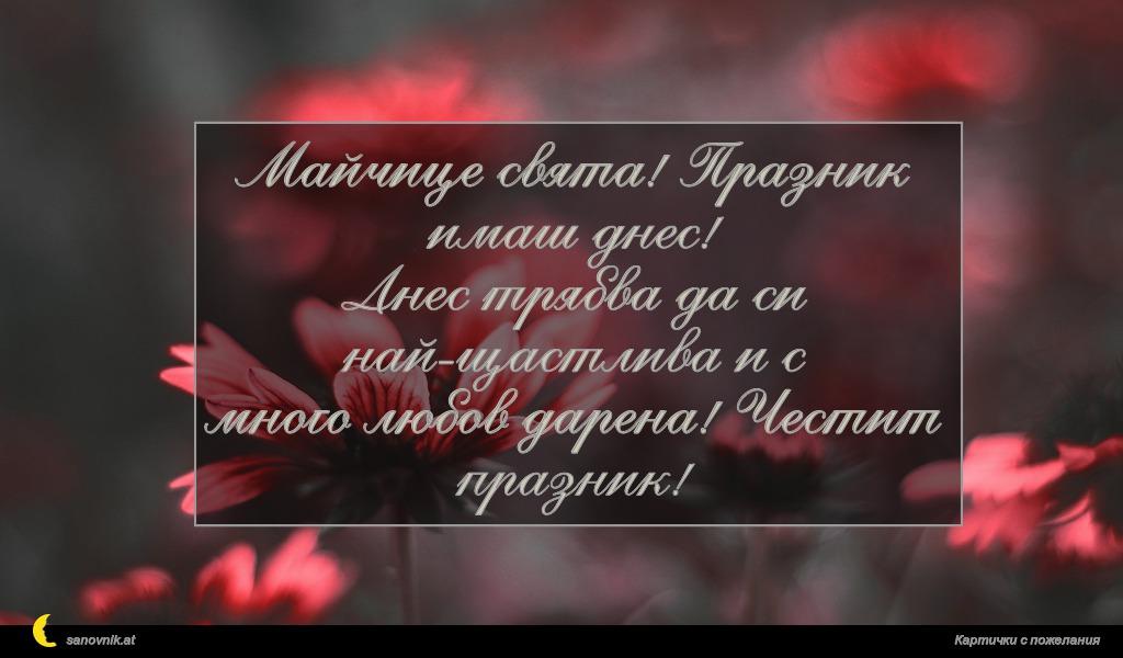Майчице свята! Празник имаш днес! Днес трябва да си най-щастлива и с много любов дарена! Честит празник!