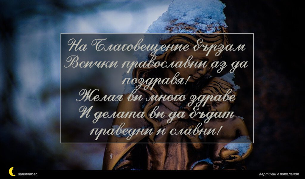 На Благовещение бързам Всички православни аз да поздравя! Желая ви много здраве И делата ви да бъдат праведни и славни!