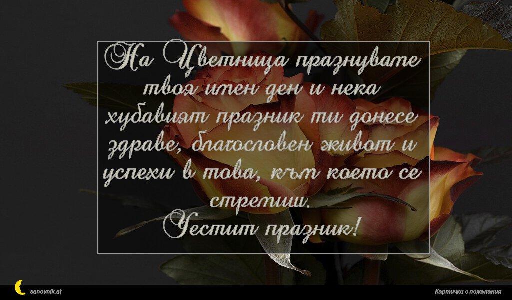 На Цветница празнуваме твоя имен ден и нека хубавият празник ти донесе здраве, благословен живот и успехи в това, към което се стремиш. Честит празник!