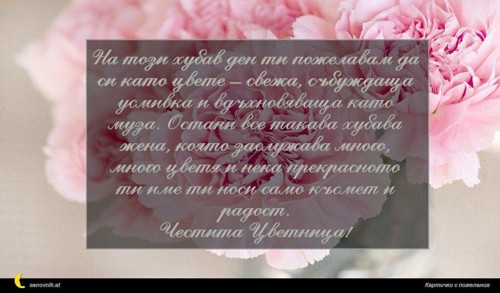 На този хубав ден ти пожелавам да си като цвете – свежа, събуждаща усмивка и вдъхновяваща като муза. Остани все такава хубава жена, която заслужава много, много цветя и нека прекрасното ти име ти носи само късмет и радост. Честита Цветница!