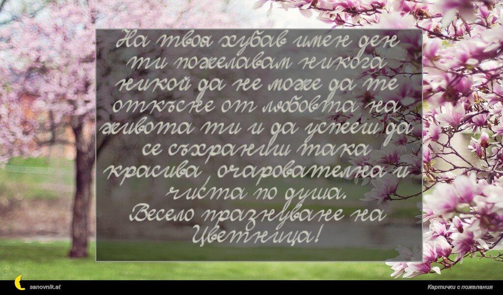 На твоя хубав имен ден ти пожелавам никога никой да не може да те откъсне от любовта на живота ти и да успееш да се съхраниш така красива, очарователна и чиста по душа. Весело празнуване на Цветница!