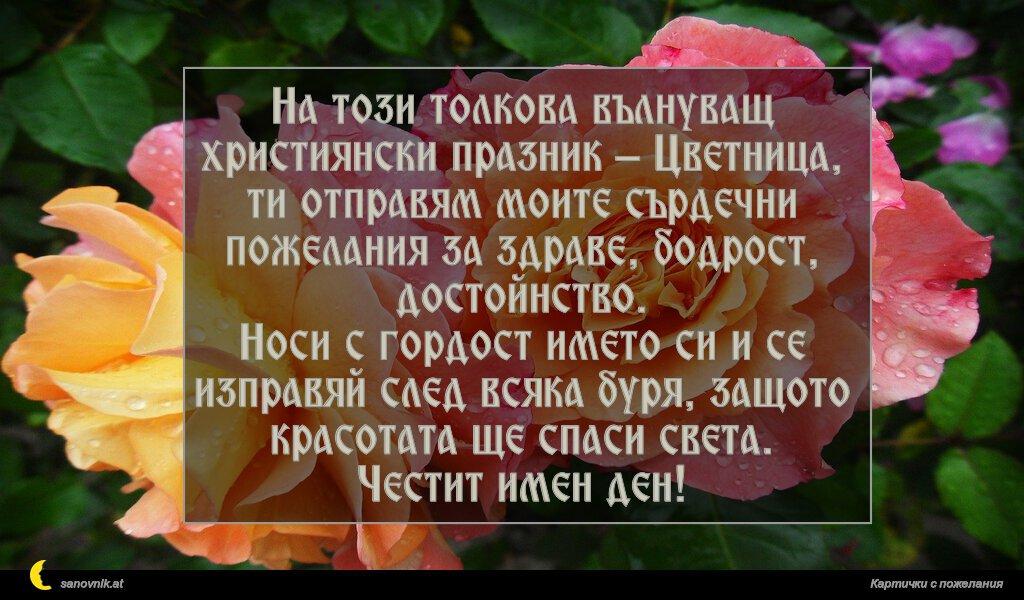 На този толкова вълнуващ християнски празник – Цветница, ти отправям моите сърдечни пожелания за здраве, бодрост, достойнство. Носи с гордост името си и се изправяй след всяка буря, защото красотата ще спаси света. Честит имен ден!