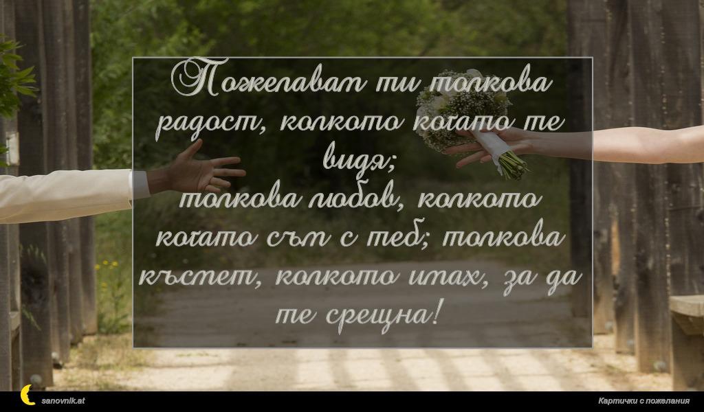 Пожелавам ти толкова радост, колкото когато те видя; толкова любов, колкото когато съм с теб; толкова късмет, колкото имах, за да те срещна!