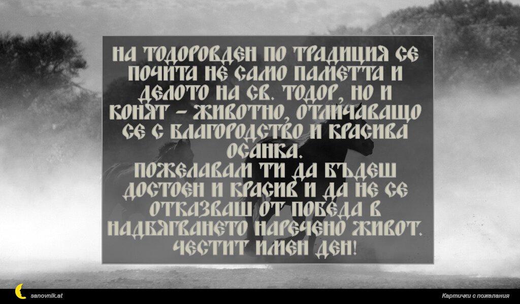 На Тодоровден по традиция се почита не само паметта и делото на Св. Тодор, но и конят – животно, отличаващо се с благородство и красива осанка. Пожелавам ти да бъдеш достоен и красив и да не се отказваш от победа в надбягването наречено живот. Честит имен ден!