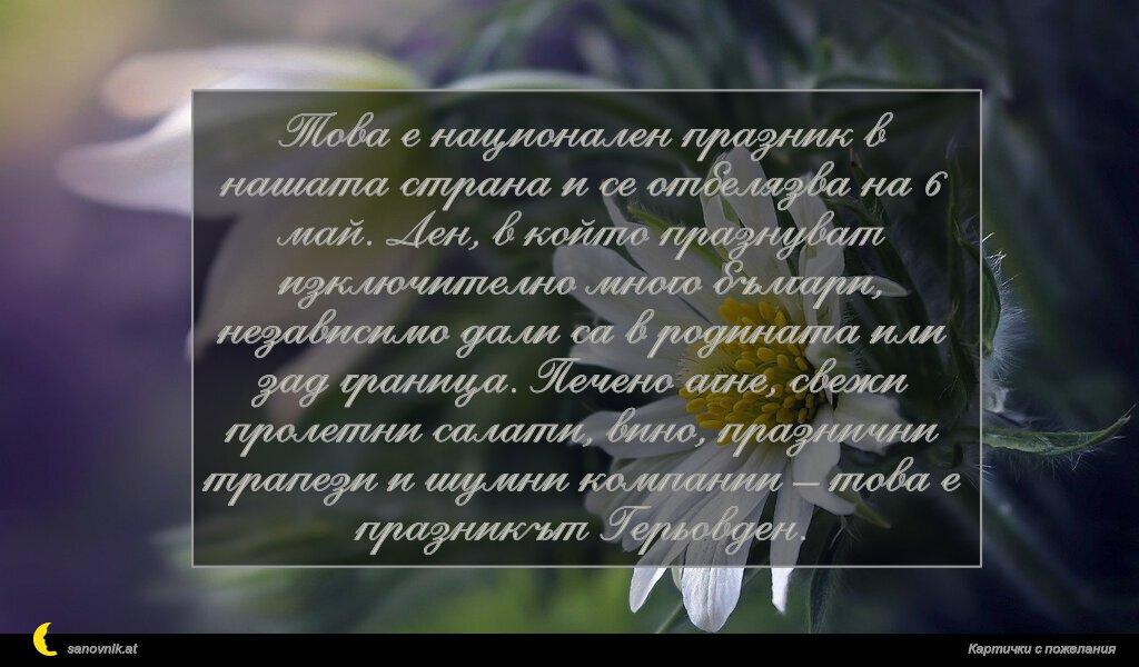 Това е национален празник в нашата страна и се отбелязва на 6 май. Ден, в който празнуват изключително много българи, независимо дали са в родината или зад граница. Печено агне, свежи пролетни салати, вино, празнични трапези и шумни компании – това е празникът Герьовден.
