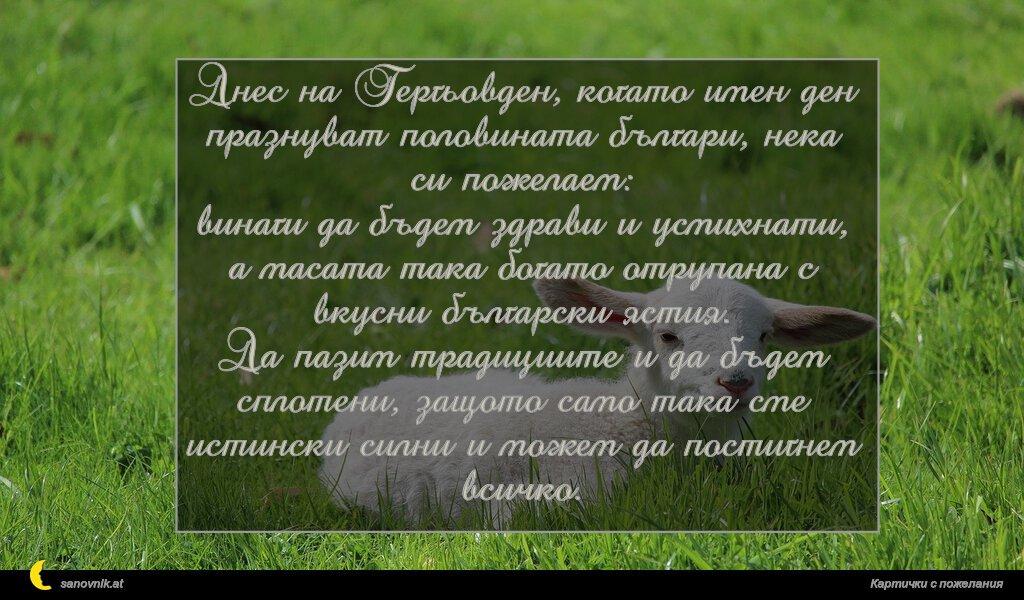 Днес на Гергьовден, когато имен ден празнуват половината българи, нека си пожелаем: винаги да бъдем здрави и усмихнати, а масата така богато отрупана с вкусни български ястия. Да пазим традициите и да бъдем сплотени, защото само така сме истински силни и можем да постигнем всичко.