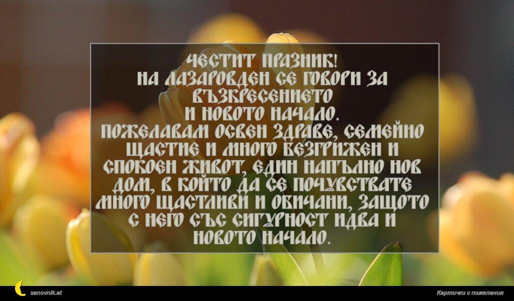Честит празник! На Лазаровден се говори за възкресението и новото начало. Пожелавам освен здраве, семейно щастие и много безгрижен и спокоен живот, един напълно нов дом, в който да се почувствате много щастливи и обичани, защото с него със сигурност идва и новото начало.