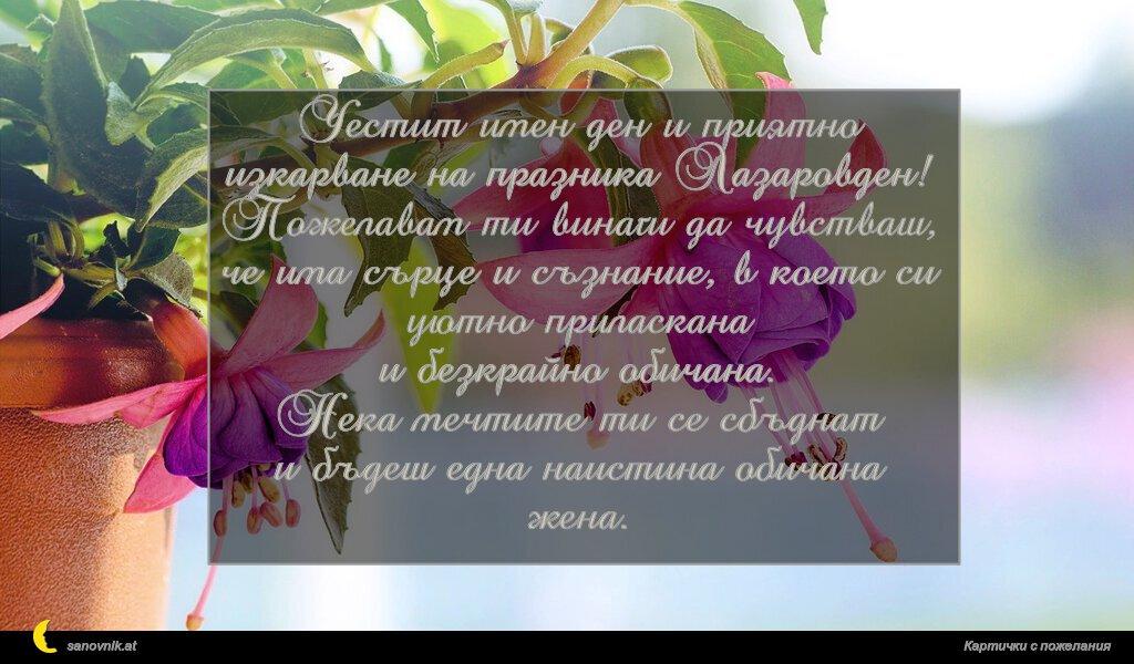 Честит имен ден и приятно изкарване на празника Лазаровден! Пожелавам ти винаги да чувстваш, че има сърце и съзнание, в което си уютно приласкана и безкрайно обичана. Нека мечтите ти се сбъднат и бъдеш една наистина обичана жена.