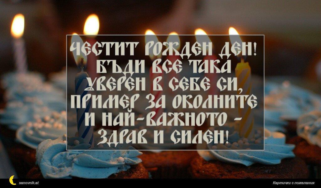 Честит рожден ден! Бъди все така уверен в себе си, пример за околните и най-важното - здрав и силен!