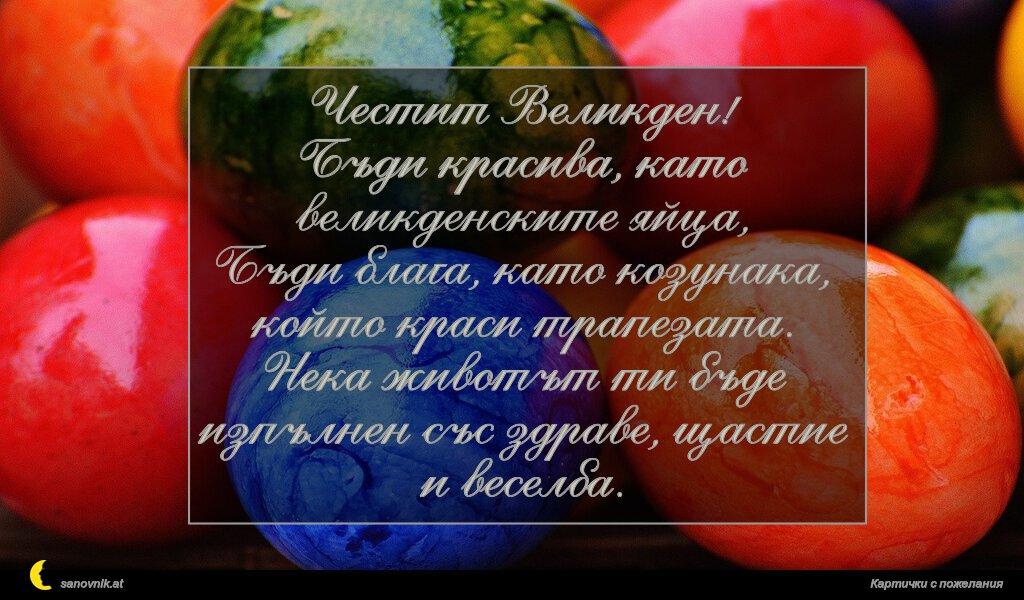 Честит Великден! Бъди красива, като великденските яйца, Бъди блага, като козунака, който краси трапезата. Нека животът ти бъде изпълнен със здраве, щастие и веселба.