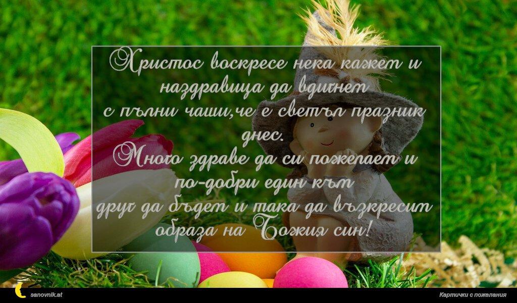 Христос воскресе нека кажем и наздравица да вдигнем с пълни чаши,че е светъл празник днес. Много здраве да си пожелаем и по-добри един към друг да бъдем и така да възкресим образа на Божия син!