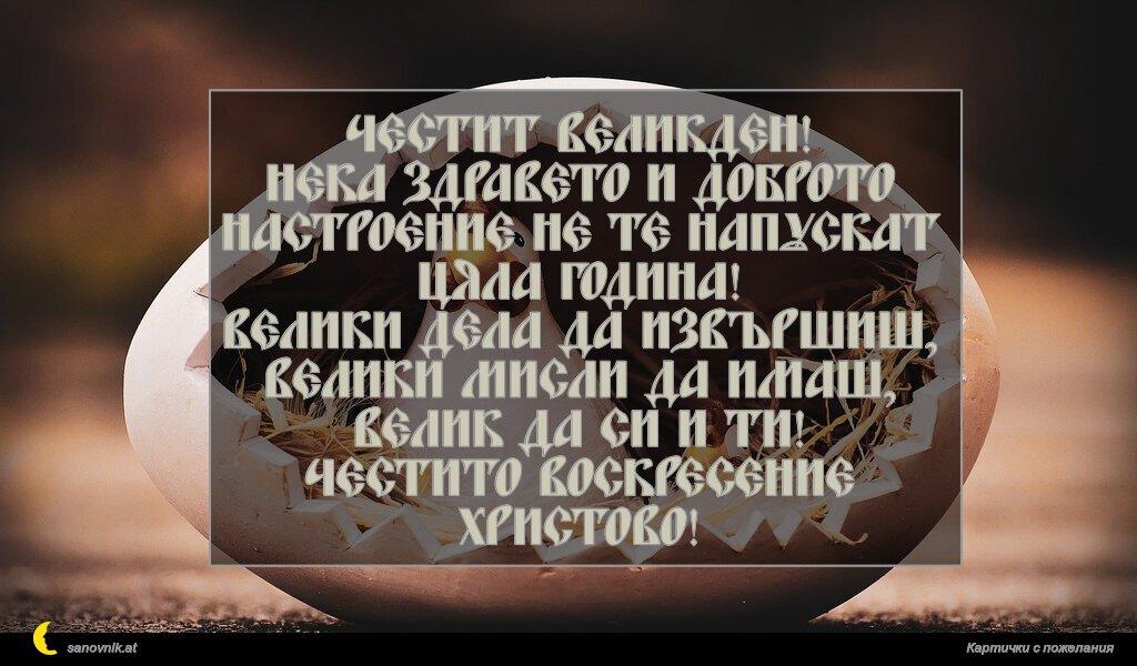 Честит Великден! Нека здравето и доброто настроение не те напускат цяла година! Велики дела да извършиш, велики мисли да имаш, велик да си и ти! Честито Воскресение Христово!