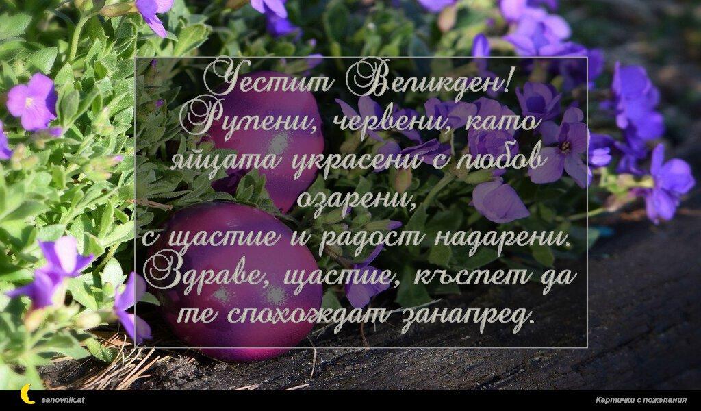Честит Великден! Румени, червени, като яйцата украсени с любов озарени, с щастие и радост надарени. Здраве, щастие, късмет да те спохождат занапред.