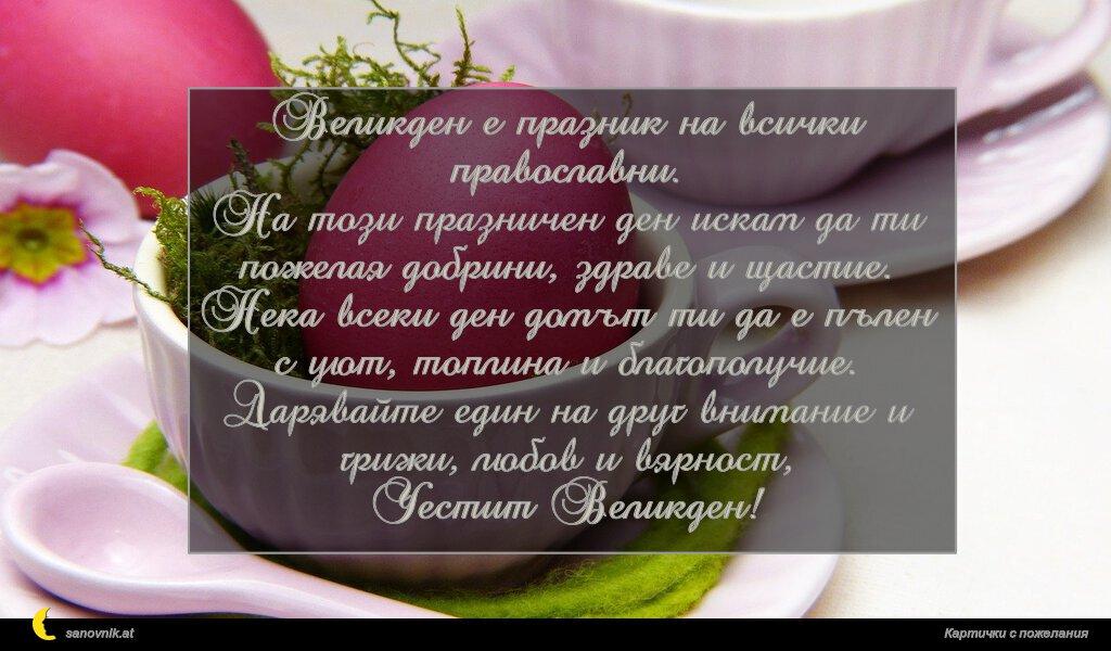 Великден е празник на всички православни. На този празничен ден искам да ти пожелая добрини, здраве и щастие. Нека всеки ден домът ти да е пълен с уют, топлина и благополучие. Дарявайте един на друг внимание и грижи, любов и вярност, Честит Великден!