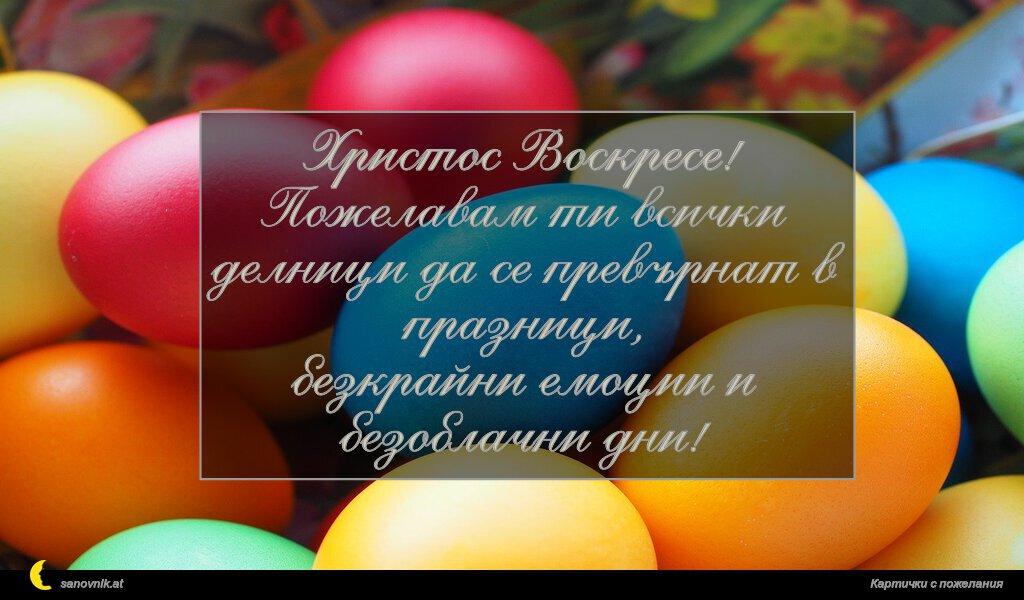 Христос Воскресе! Пожелавам ти всички делници да се превърнат в празници, безкрайни емоции и безоблачни дни!